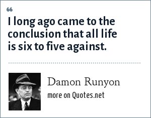 Damon Runyon: I long ago came to the conclusion that all life is six to five against.
