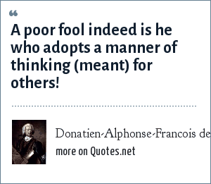 Donatien-Alphonse-Francois de Sade: A poor fool indeed is he who adopts a manner of thinking (meant) for others!