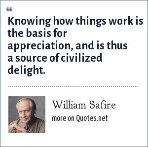 William Safire: Knowing how things work is the basis for appreciation, and is thus a source of civilized delight.