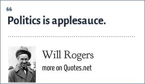 Will Rogers: Politics is applesauce.