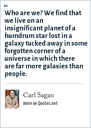 Carl Sagan: Who are we? We find that we live on an insignificant planet of a humdrum star lost in a galaxy tucked away in some forgotten corner of a universe in which there are far more galaxies than people.