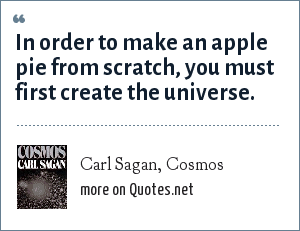 Carl Sagan, Cosmos: In order to make an apple pie from scratch, you must first create the universe.