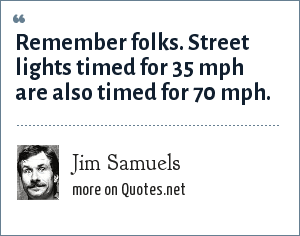Jim Samuels: Remember folks. Street lights timed for 35 mph are also timed for 70 mph.