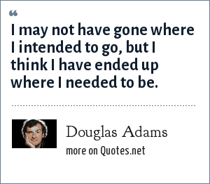 Douglas Adams: I may not have gone where I intended to go, but I think I have ended up where I needed to be.