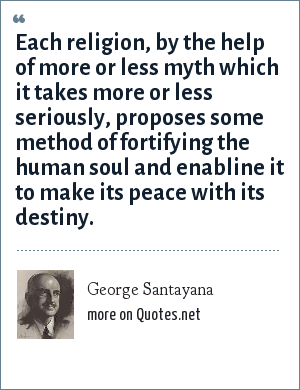 George Santayana: Each religion, by the help of more or less myth which it takes more or less seriously, proposes some method of fortifying the human soul and enabline it to make its peace with its destiny.