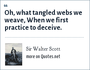 Sir Walter Scott: Oh, what tangled webs we weave, When we first practice to deceive.