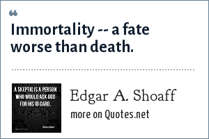 Edgar A. Shoaff: Immortality -- a fate worse than death.