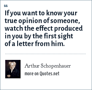 Arthur Schopenhauer: If you want to know your true opinion of someone, watch the effect produced in you by the first sight of a letter from him.