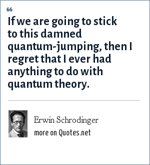 Erwin Schrodinger: If we are going to stick to this damned quantum-jumping, then I regret that I ever had anything to do with quantum theory.