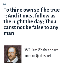 William Shakespeare: To thine own self be true -; And it must follow as the night the day; Thou canst not be false to any man