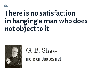 G. B. Shaw: There is no satisfaction in hanging a man who does not object to it