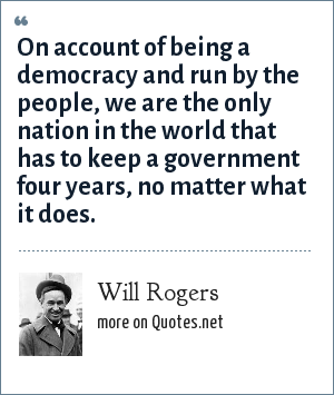 Will Rogers: On account of being a democracy and run by the people, we are the only nation in the world that has to keep a government four years, no matter what it does.