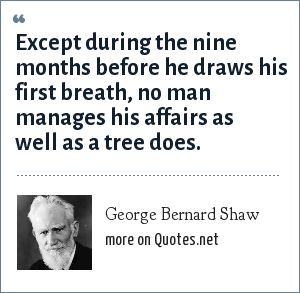 George Bernard Shaw: Except during the nine months before he draws his first breath, no man manages his affairs as well as a tree does.