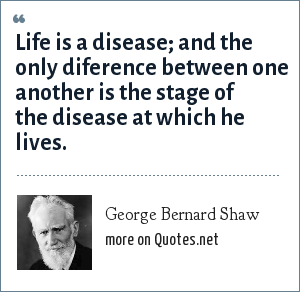 George Bernard Shaw: Life is a disease; and the only diference between one another is the stage of the disease at which he lives.
