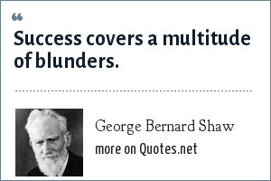 George Bernard Shaw: Success covers a multitude of blunders.