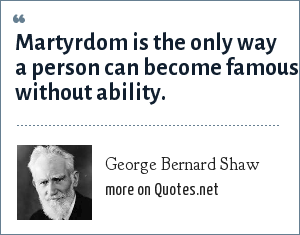 George Bernard Shaw: Martyrdom is the only way a person can become famous without ability.