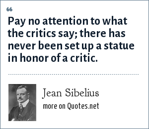 Jean Sibelius: Pay no attention to what the critics say; there has never been set up a statue in honor of a critic.