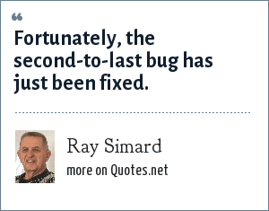 Ray Simard: Fortunately, the second-to-last bug has just been fixed.