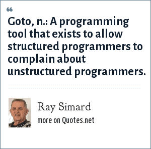 Ray Simard: Goto, n.: A programming tool that exists to allow structured programmers to complain about unstructured programmers.