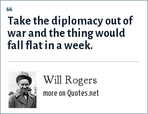 Will Rogers: Take the diplomacy out of war and the thing would fall flat in a week.