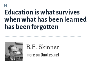 B.F. Skinner: Education is what survives when what has been learned has been forgotten