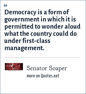 Senator Soaper: Democracy is a form of government in which it is permitted to wonder aloud what the country could do under first-class management.