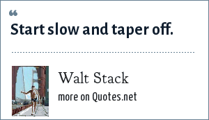 Walt Stack: Start slow and taper off.