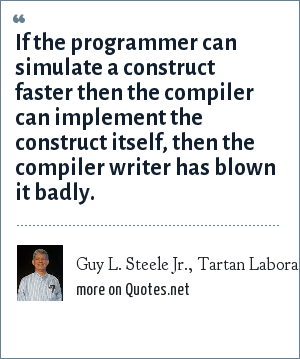 Guy L. Steele Jr., Tartan Laboratories: If the programmer can simulate a construct faster then the compiler can implement the construct itself, then the compiler writer has blown it badly.