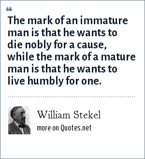 William Stekel: The mark of an immature man is that he wants to die nobly for a cause, while the mark of a mature man is that he wants to live humbly for one.