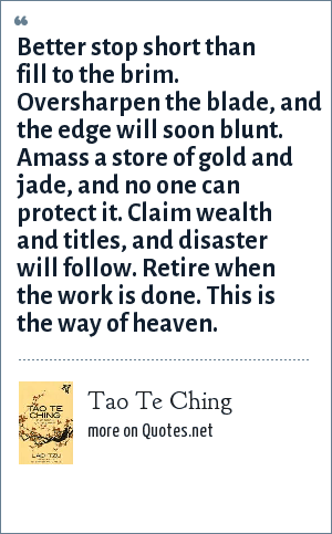 Tao Te Ching: Better stop short than fill to the brim. Oversharpen the blade, and the edge will soon blunt. Amass a store of gold and jade, and no one can protect it. Claim wealth and titles, and disaster will follow. Retire when the work is done. This is the way of heaven.
