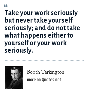 Booth Tarkington: Take your work seriously but never take yourself seriously; and do not take what happens either to yourself or your work seriously.