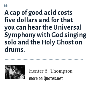 Hunter S. Thompson: A cap of good acid costs five dollars and for that you can hear the Universal Symphony with God singing solo and the Holy Ghost on drums.