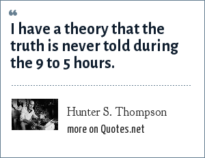 Hunter S. Thompson: I have a theory that the truth is never told during the 9 to 5 hours.