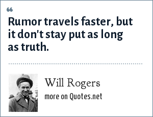 Will Rogers: Rumor travels faster, but it don't stay put as long as truth.