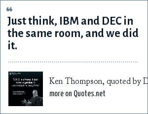 Ken Thompson, quoted by Dennis Ritchie: Just think, IBM and DEC in the same room, and we did it.