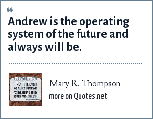 Mary R. Thompson: Andrew is the operating system of the future and always will be.