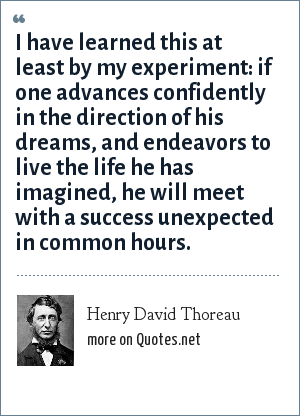 Henry David Thoreau: I have learned this at least by my experiment: if one advances confidently in the direction of his dreams, and endeavors to live the life he has imagined, he will meet with a success unexpected in common hours.