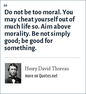 Henry David Thoreau: Do not be too moral. You may cheat yourself out of much life so. Aim above morality. Be not simply good; be good for something.