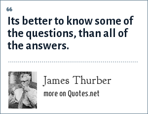 James Thurber: Its better to know some of the questions, than all of the answers.