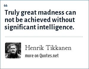 Henrik Tikkanen: Truly great madness can not be achieved without significant intelligence.