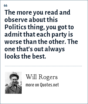 Will Rogers: The more you read and observe about this Politics thing, you got to admit that each party is worse than the other. The one that's out always looks the best.
