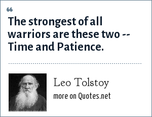 Leo Tolstoy: The strongest of all warriors are these two -- Time and Patience.