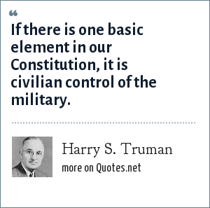 Harry S. Truman: If there is one basic element in our Constitution, it is civilian control of the military.