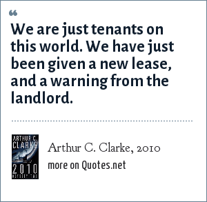 Arthur C. Clarke, 2010: We are just tenants on this world. We have just been given a new lease, and a warning from the landlord.