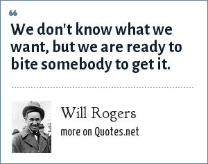 Will Rogers: We don't know what we want, but we are ready to bite somebody to get it.