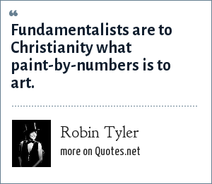 Robin Tyler: Fundamentalists are to Christianity what paint-by-numbers is to art.