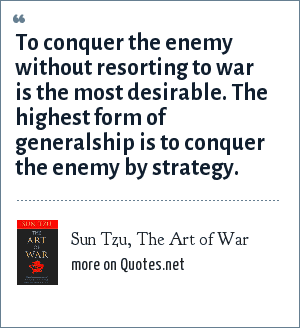 Sun Tzu, The Art of War: To conquer the enemy without resorting to war is the most desirable. The highest form of generalship is to conquer the enemy by strategy.