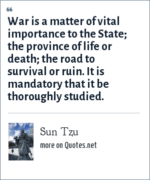 Sun Tzu: War is a matter of vital importance to the State; the province of life or death; the road to survival or ruin. It is mandatory that it be thoroughly studied.