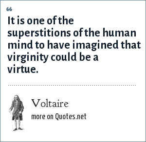 Voltaire: It is one of the superstitions of the human mind to have imagined that virginity could be a virtue.