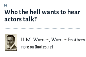 H.M. Warner, Warner Brothers, 1927.: Who the hell wants to hear actors talk?